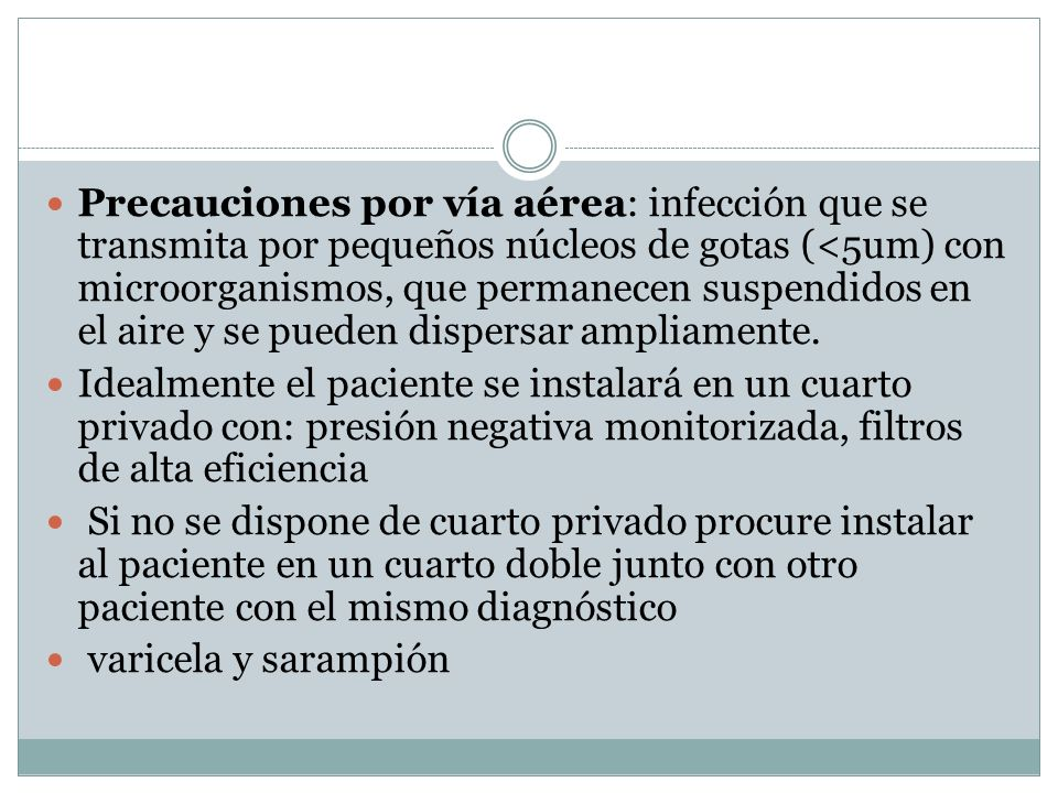 Precauciones por vía aérea: infección que se transmita por pequeños núcleos de gotas (<5um) con microorganismos, que permanecen suspendidos en el aire y se pueden dispersar ampliamente.