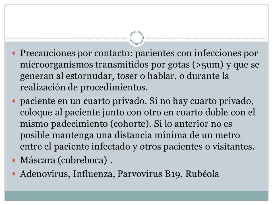 Precauciones por contacto: pacientes con infecciones por microorganismos transmitidos por gotas (>5um) y que se generan al estornudar, toser o hablar, o durante la realización de procedimientos.