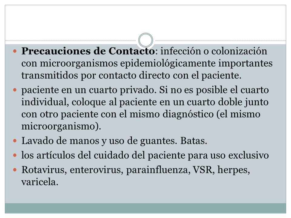 Precauciones de Contacto: infección o colonización con microorganismos epidemiológicamente importantes transmitidos por contacto directo con el paciente.