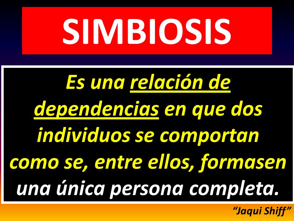 SIMBIOSIS Es una relación de dependencias en que dos individuos se comportan como se, entre ellos, formasen una única persona completa.