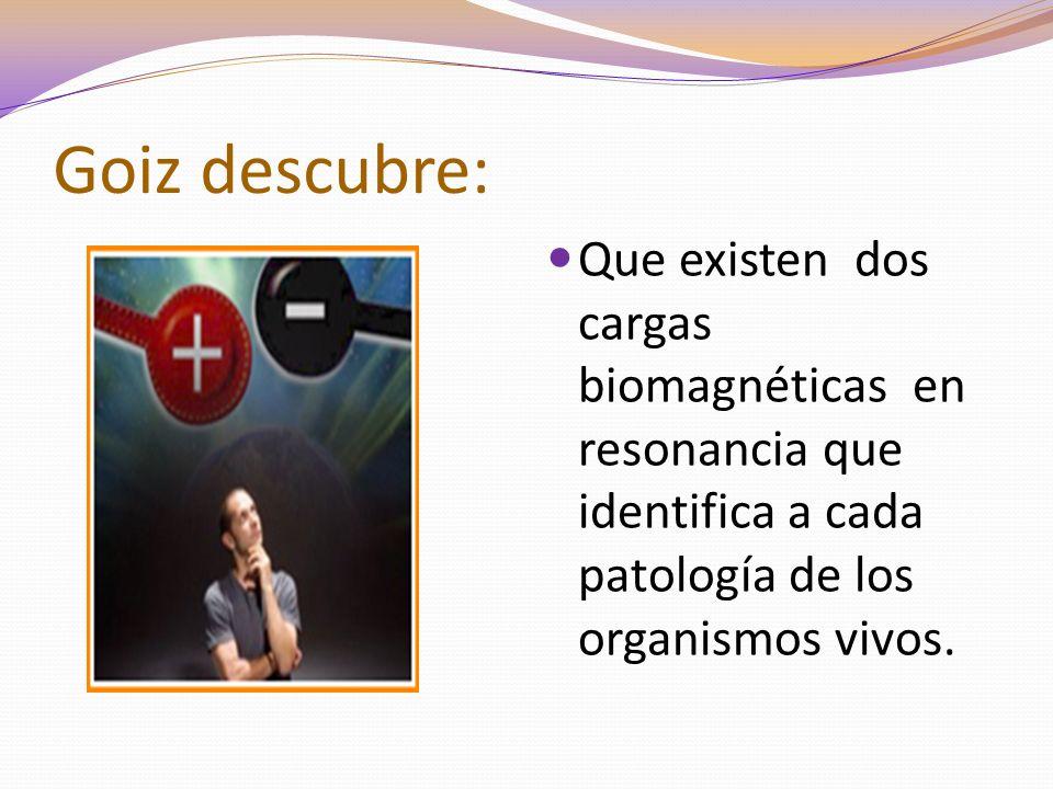 Goiz descubre: Que existen dos cargas biomagnéticas en resonancia que identifica a cada patología de los organismos vivos.