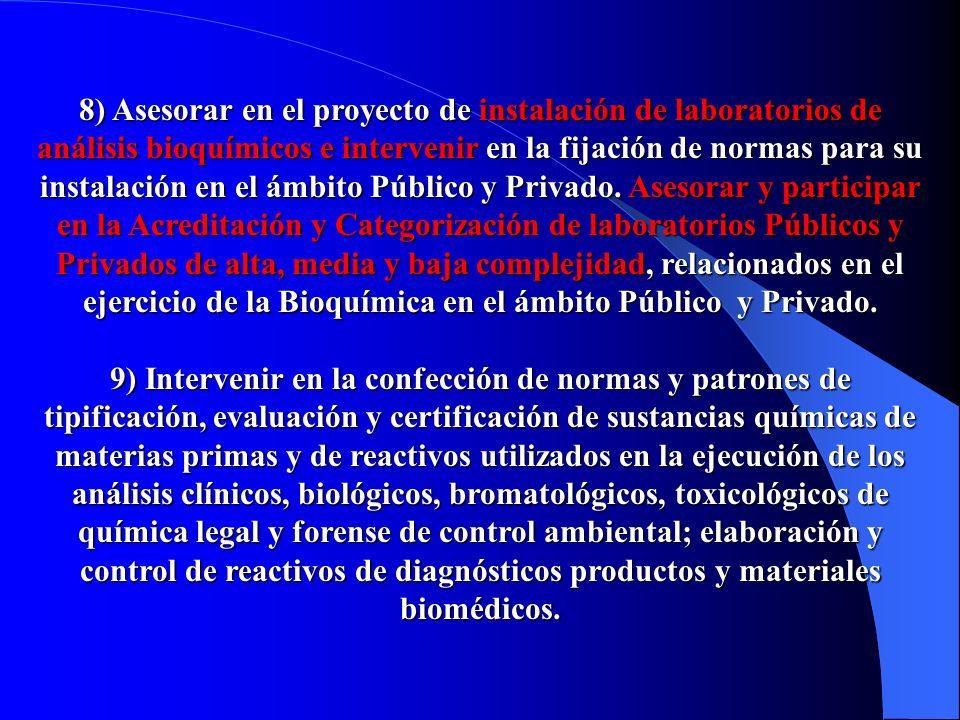 8) Asesorar en el proyecto de instalación de laboratorios de análisis bioquímicos e intervenir en la fijación de normas para su instalación en el ámbito Público y Privado.