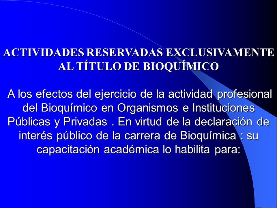 ACTIVIDADES RESERVADAS EXCLUSIVAMENTE AL TÍTULO DE BIOQUÍMICO A los efectos del ejercicio de la actividad profesional del Bioquímico en Organismos e Instituciones Públicas y Privadas . En virtud de la declaración de interés público de la carrera de Bioquímica : su capacitación académica lo habilita para: