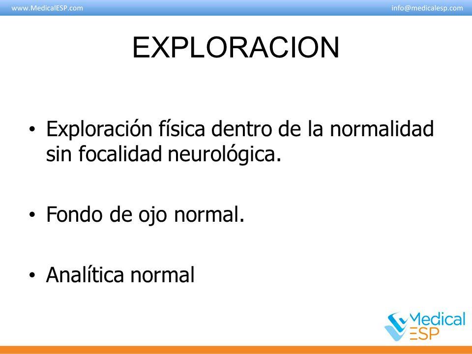 EXPLORACION Exploración física dentro de la normalidad sin focalidad neurológica. Fondo de ojo normal.