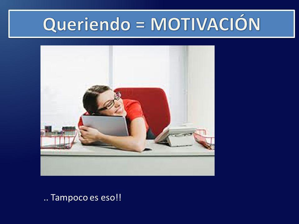 Queriendo = MOTIVACIÓN