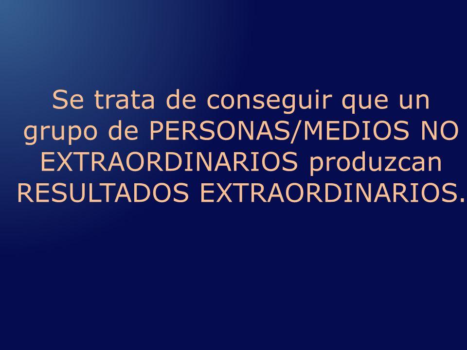 Se trata de conseguir que un grupo de PERSONAS/MEDIOS NO EXTRAORDINARIOS produzcan RESULTADOS EXTRAORDINARIOS.