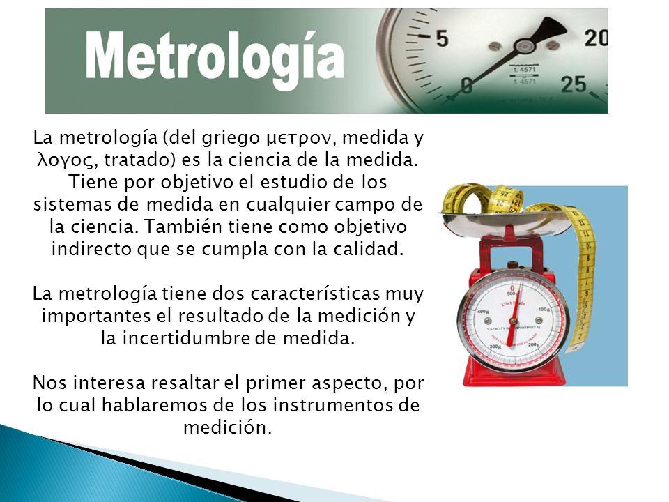 La metrología (del griego μετρoν, medida y λoγoς, tratado) es la ciencia de la medida. Tiene por objetivo el estudio de los sistemas de medida en cualquier campo de la ciencia. También tiene como objetivo indirecto que se cumpla con la calidad. La metrología tiene dos características muy importantes el resultado de la medición y la incertidumbre de medida.