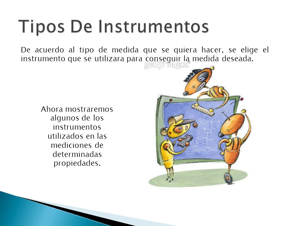 Tipos De Instrumentos De acuerdo al tipo de medida que se quiera hacer, se elige el instrumento que se utilizara para conseguir la medida deseada.