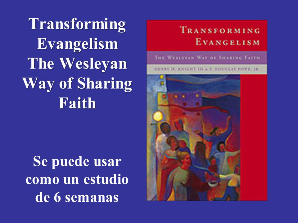 Module 3, Leader's Notes Slide 37. Transforming Evangelism The Wesleyan Way of Sharing Faith Se puede usar como un estudio de 6 semanas.