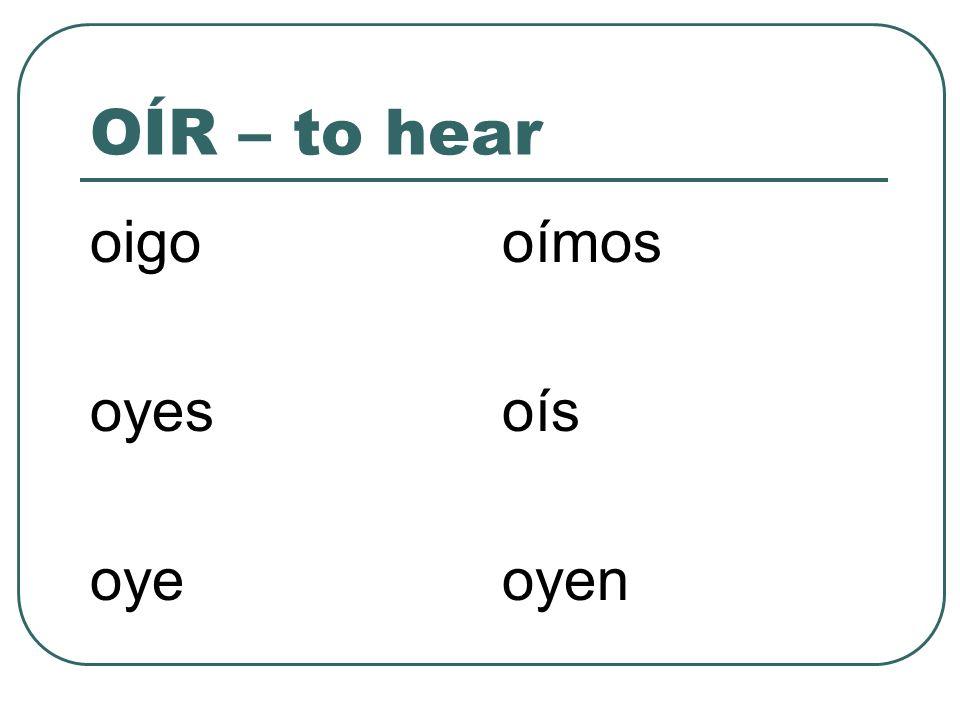 OÍR – to hear oigo oyes oye oímos oís oyen