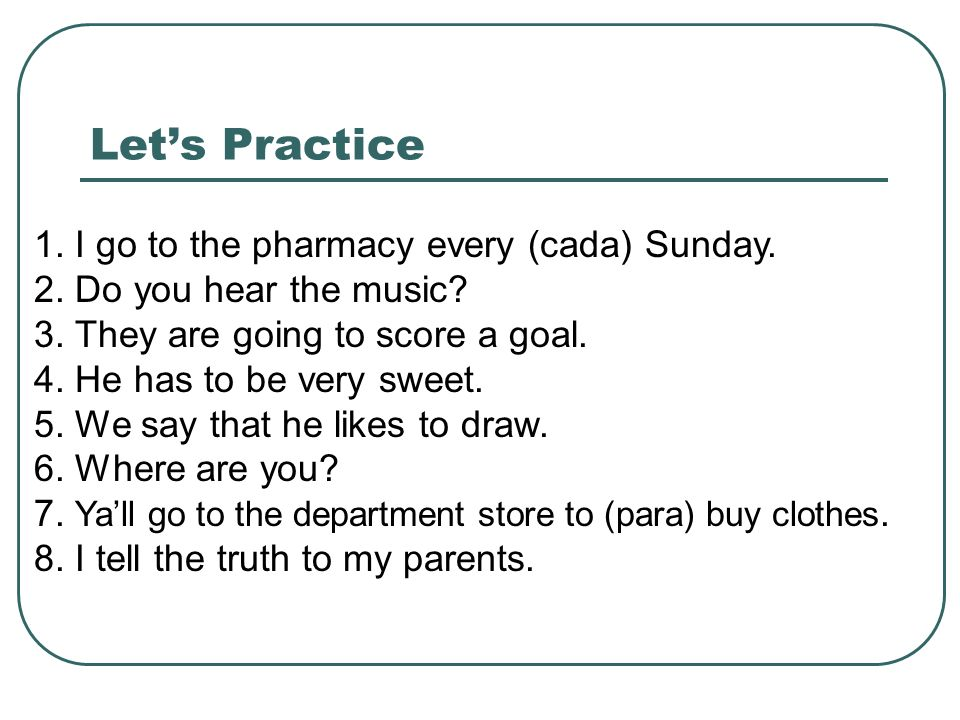 Let's Practice 1. I go to the pharmacy every (cada) Sunday.