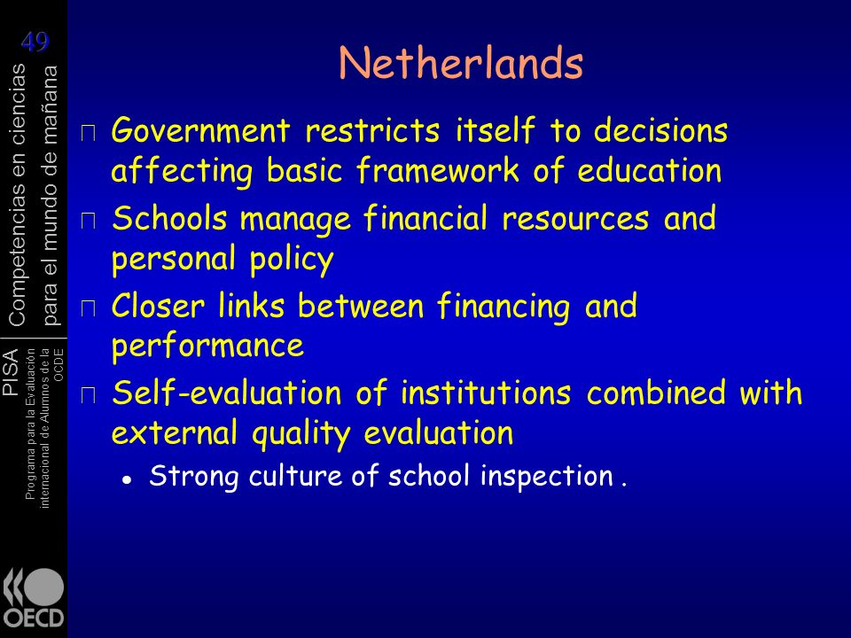 Netherlands Government restricts itself to decisions affecting basic framework of education. Schools manage financial resources and personal policy.