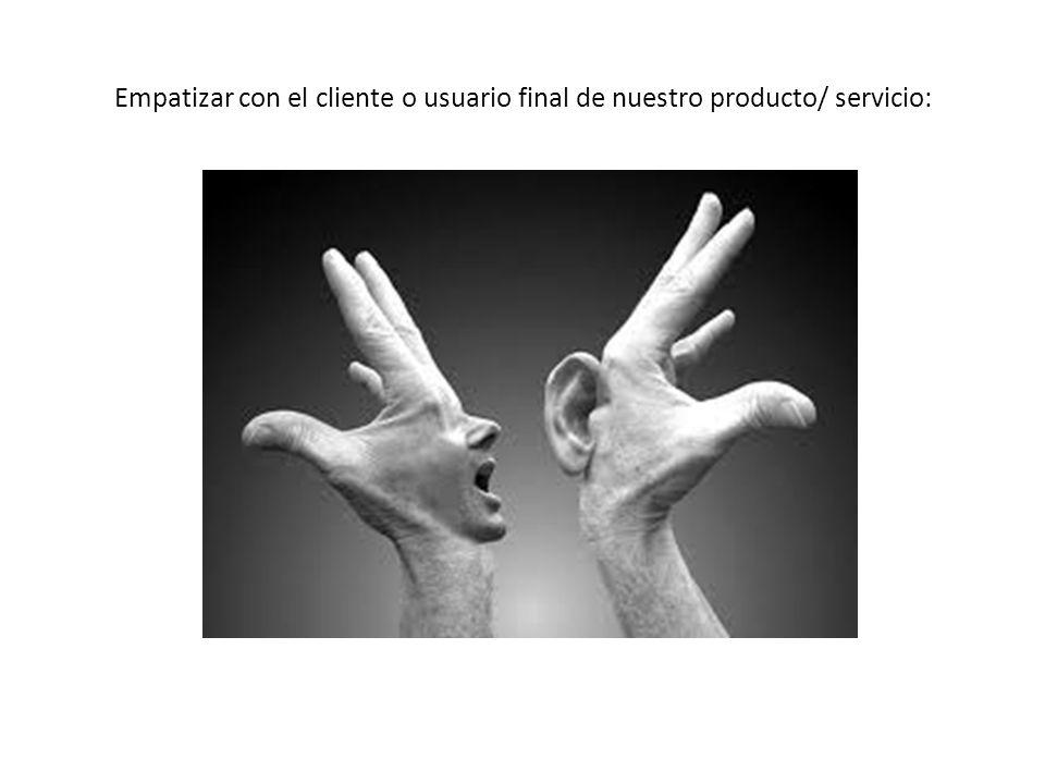 Empatizar con el cliente o usuario final de nuestro producto/ servicio: