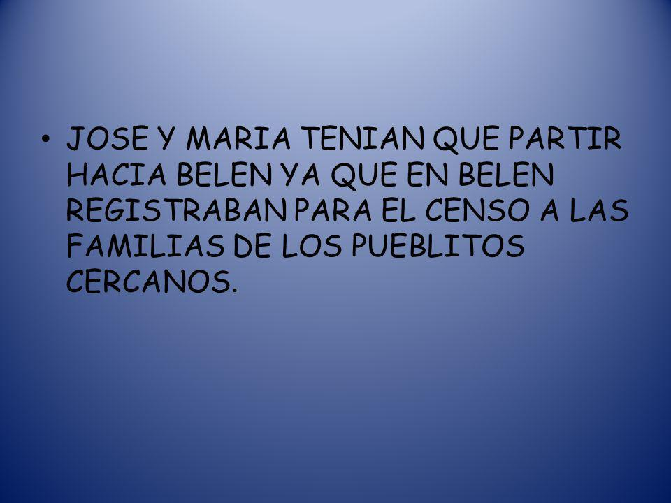 JOSE Y MARIA TENIAN QUE PARTIR HACIA BELEN YA QUE EN BELEN REGISTRABAN PARA EL CENSO A LAS FAMILIAS DE LOS PUEBLITOS CERCANOS.
