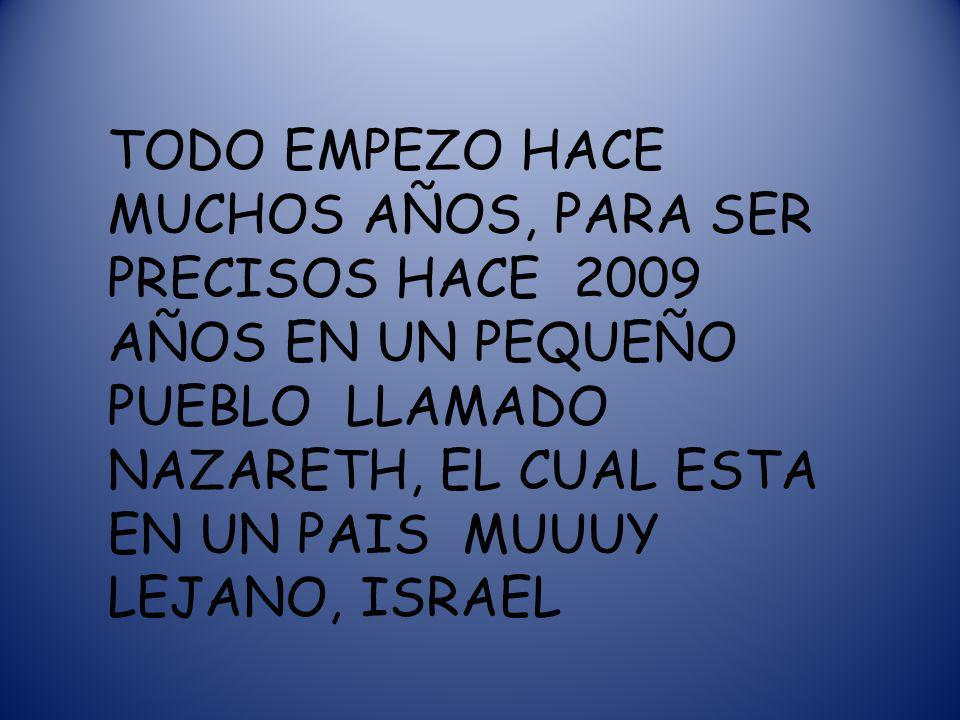 TODO EMPEZO HACE MUCHOS AÑOS, PARA SER PRECISOS HACE 2009 AÑOS EN UN PEQUEÑO PUEBLO LLAMADO NAZARETH, EL CUAL ESTA EN UN PAIS MUUUY LEJANO, ISRAEL