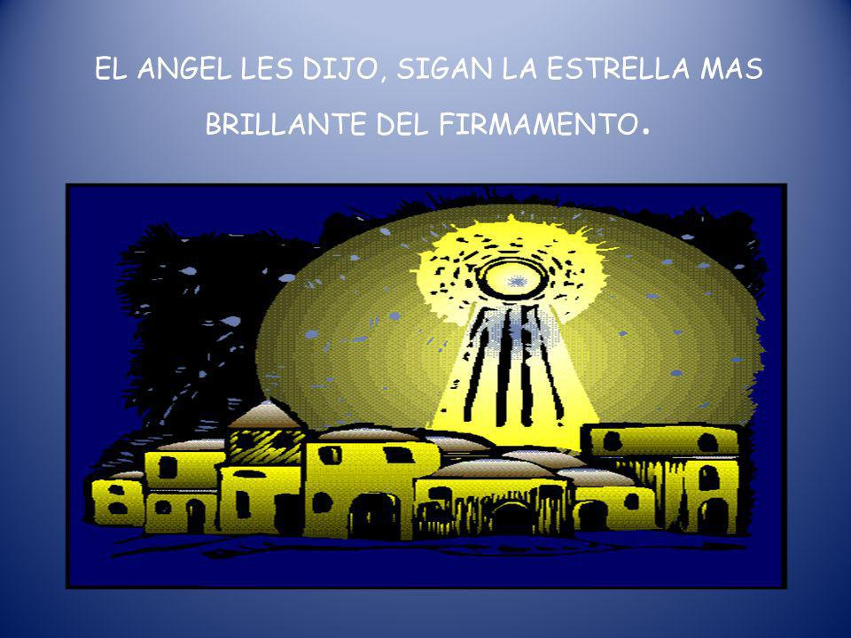 EL ANGEL LES DIJO, SIGAN LA ESTRELLA MAS BRILLANTE DEL FIRMAMENTO.