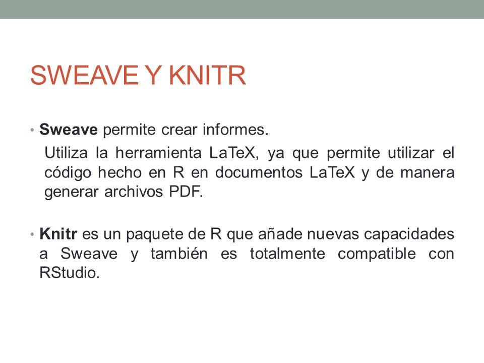 SWEAVE Y KNITR Sweave permite crear informes.