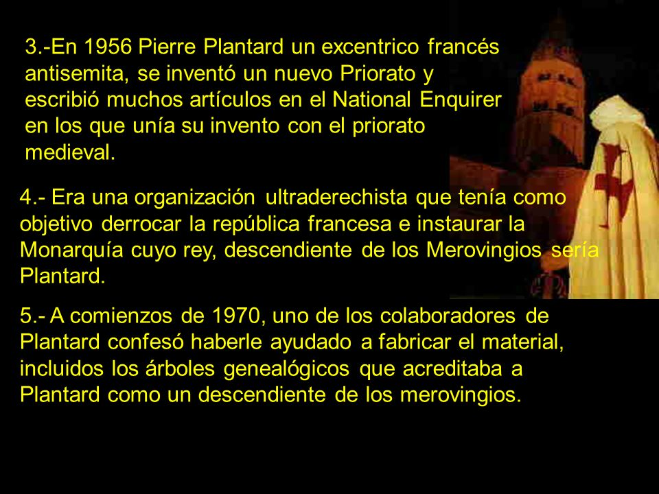 3.-En 1956 Pierre Plantard un excentrico francés antisemita, se inventó un nuevo Priorato y escribió muchos artículos en el National Enquirer en los que unía su invento con el priorato medieval.
