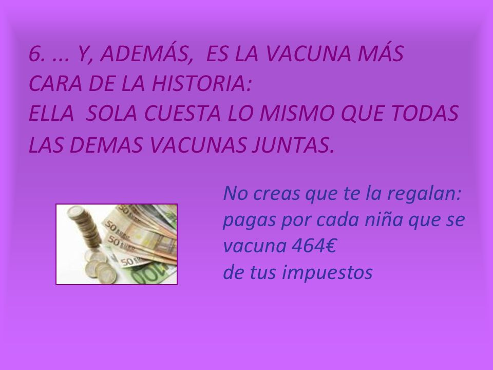 6. ... Y, ADEMÁS, ES LA VACUNA MÁS CARA DE LA HISTORIA: ELLA SOLA CUESTA LO MISMO QUE TODAS LAS DEMAS VACUNAS JUNTAS.
