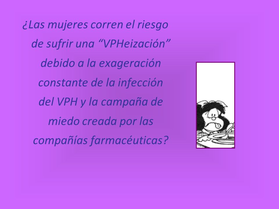 ¿Las mujeres corren el riesgo de sufrir una VPHeización debido a la exageración constante de la infección del VPH y la campaña de miedo creada por las compañías farmacéuticas