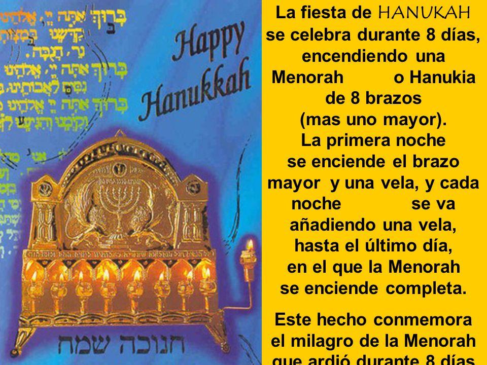 La fiesta de HANUKAH se celebra durante 8 días, encendiendo una Menorah o Hanukia de 8 brazos (mas uno mayor). La primera noche se enciende el brazo mayor y una vela, y cada noche se va añadiendo una vela, hasta el último día, en el que la Menorah se enciende completa.