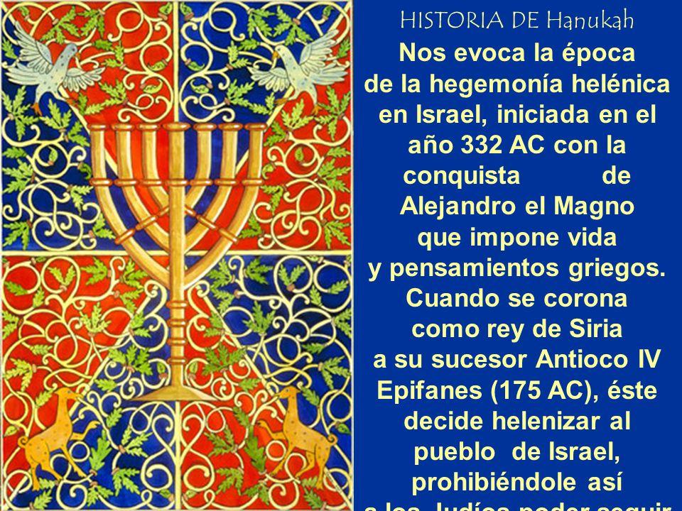 HISTORIA DE Hanukah Nos evoca la época de la hegemonía helénica en Israel, iniciada en el año 332 AC con la conquista de Alejandro el Magno que impone vida y pensamientos griegos.
