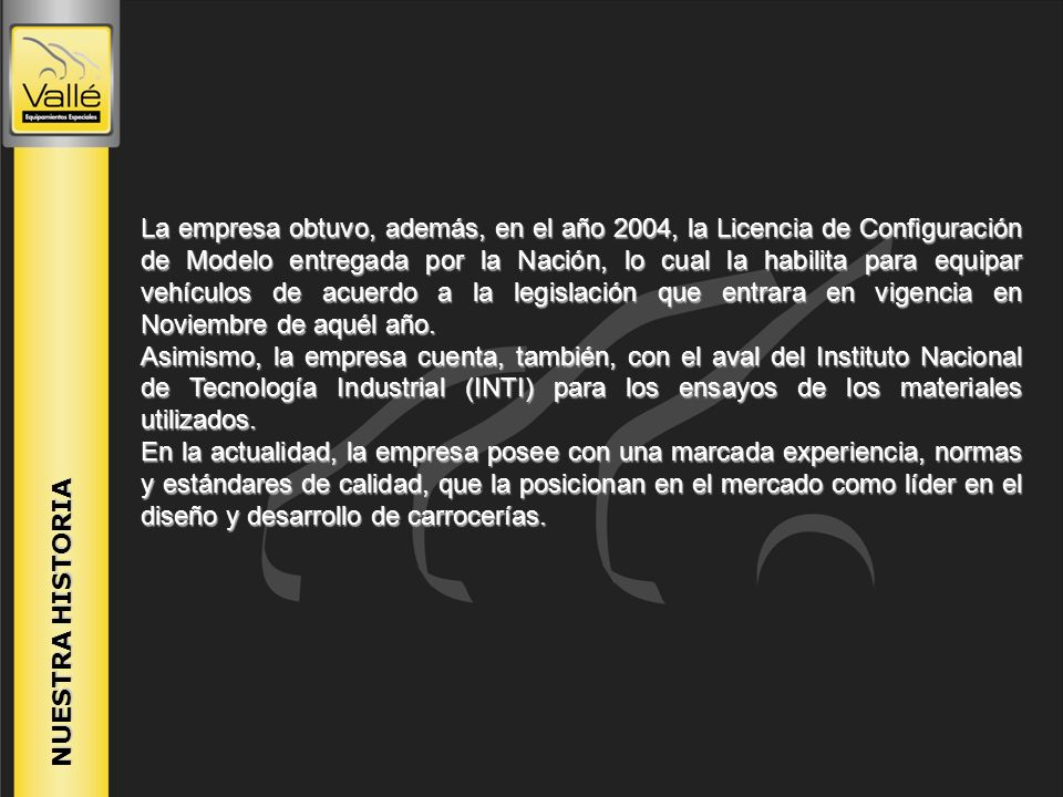 La empresa obtuvo, además, en el año 2004, la Licencia de Configuración de Modelo entregada por la Nación, lo cual la habilita para equipar vehículos de acuerdo a la legislación que entrara en vigencia en Noviembre de aquél año.