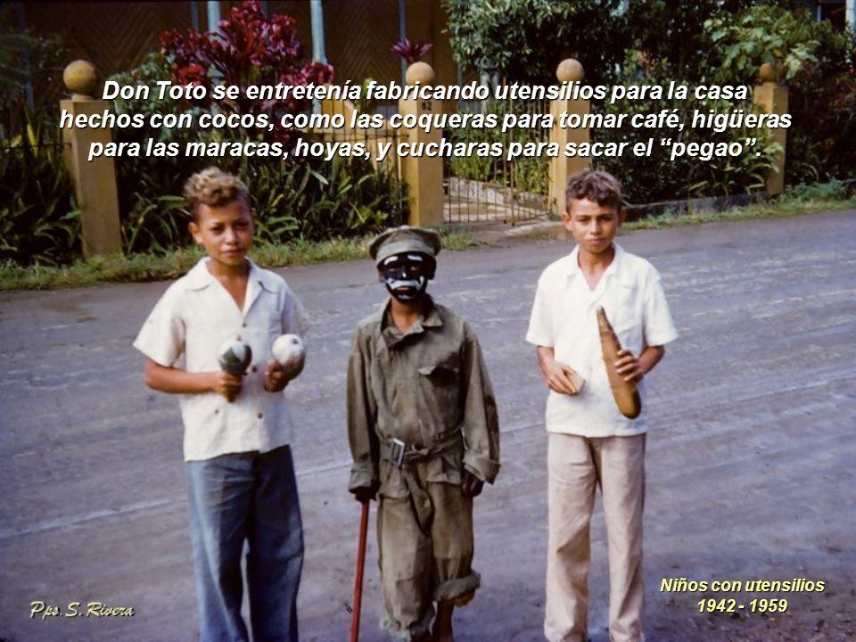Don Toto se entretenía fabricando utensilios para la casa hechos con cocos, como las coqueras para tomar café, higüeras para las maracas, hoyas, y cucharas para sacar el pegao .