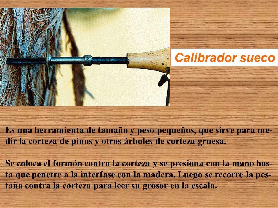 Calibrador sueco Es una herramienta de tamaño y peso pequeños, que sirve para me- dir la corteza de pinos y otros árboles de corteza gruesa.