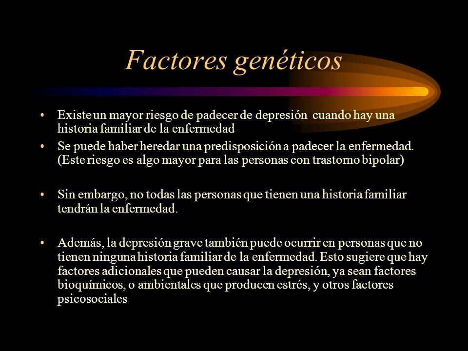 Factores genéticos Existe un mayor riesgo de padecer de depresión cuando hay una historia familiar de la enfermedad.