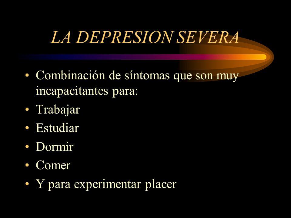 LA DEPRESION SEVERA Combinación de síntomas que son muy incapacitantes para: Trabajar. Estudiar. Dormir.