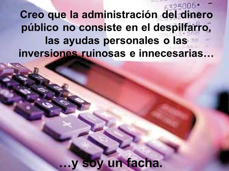 Creo que la administración del dinero público no consiste en el despilfarro, las ayudas personales o las inversiones ruinosas e innecesarias…