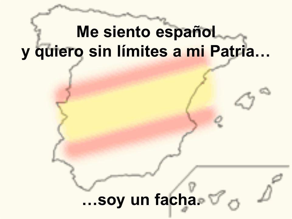 Me siento español y quiero sin límites a mi Patria…