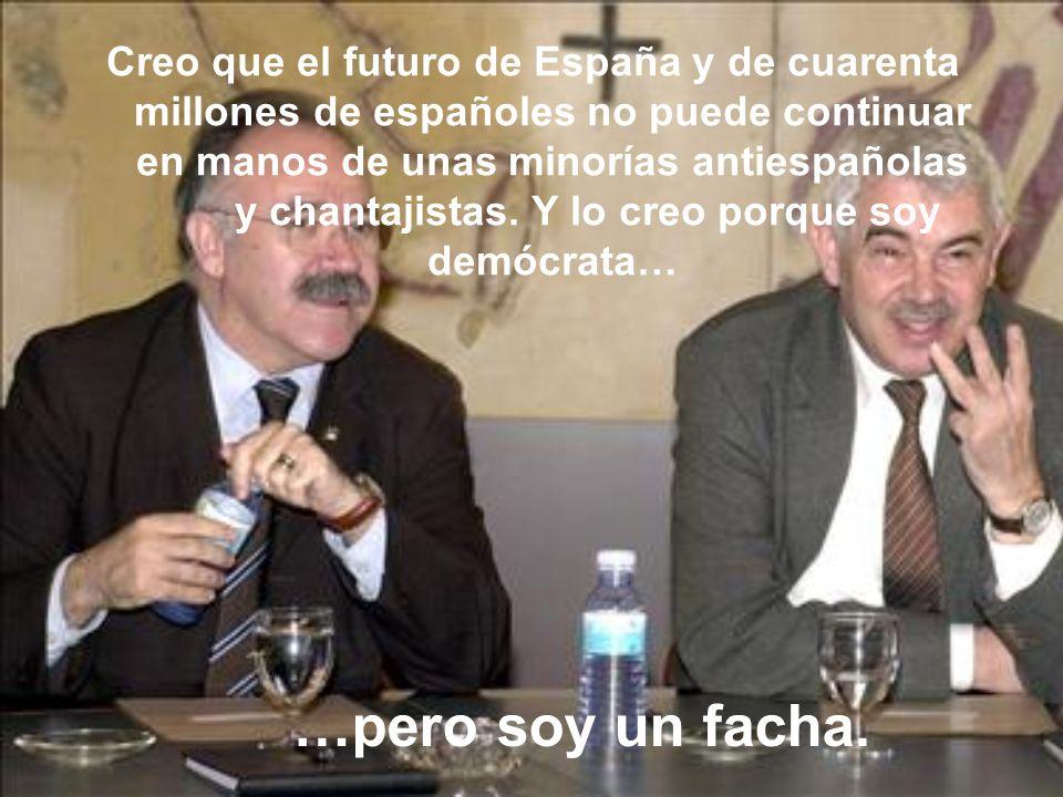 Creo que el futuro de España y de cuarenta millones de españoles no puede continuar en manos de unas minorías antiespañolas y chantajistas. Y lo creo porque soy demócrata…