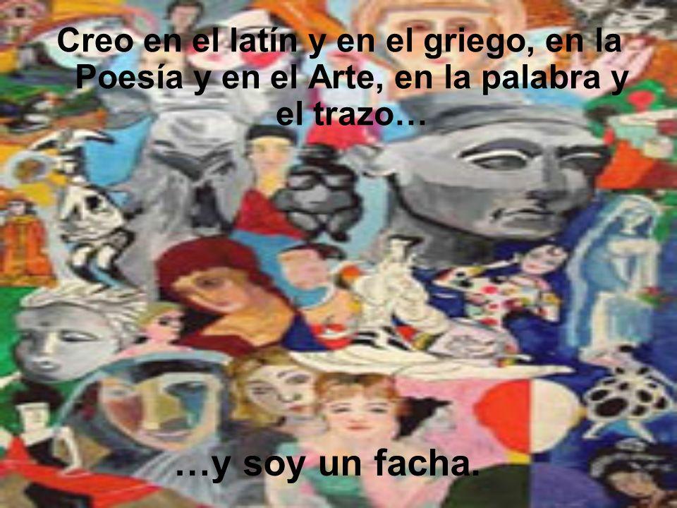 Creo en el latín y en el griego, en la Poesía y en el Arte, en la palabra y el trazo…