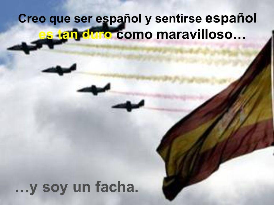 Creo que ser español y sentirse español es tan duro como maravilloso…