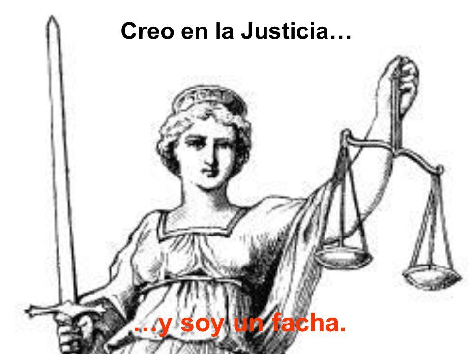 Creo en la Justicia… …y soy un facha.