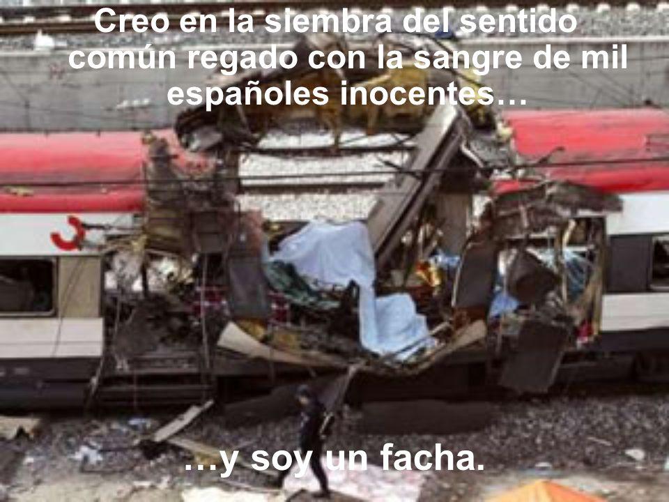 Creo en la siembra del sentido común regado con la sangre de mil españoles inocentes…