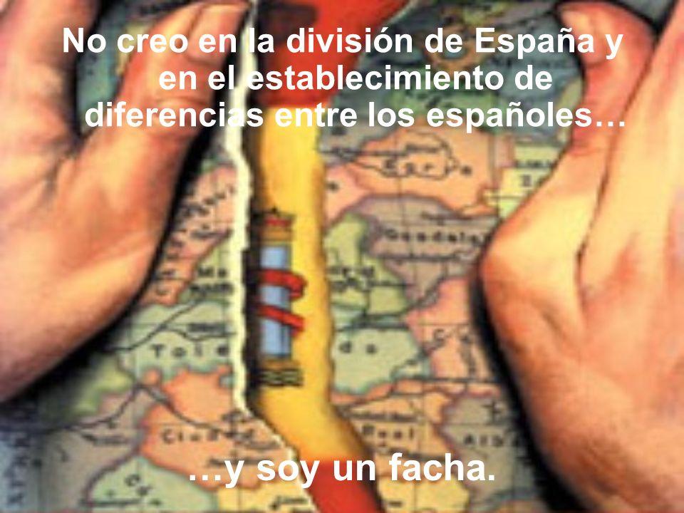 No creo en la división de España y en el establecimiento de diferencias entre los españoles…