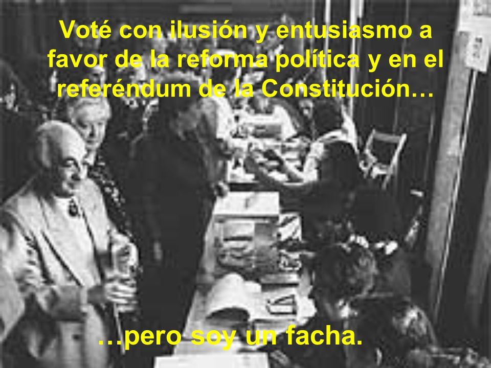 Voté con ilusión y entusiasmo a favor de la reforma política y en el referéndum de la Constitución…