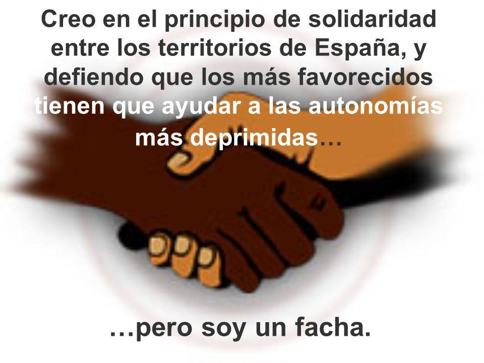 Creo en el principio de solidaridad entre los territorios de España, y defiendo que los más favorecidos tienen que ayudar a las autonomías más deprimidas…