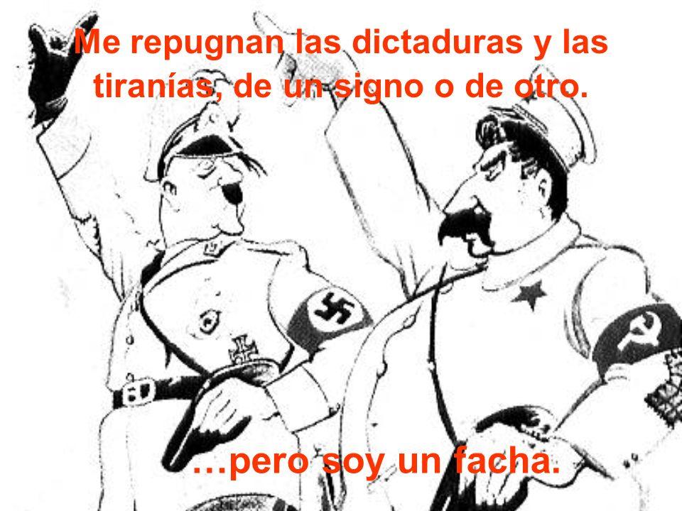 Me repugnan las dictaduras y las tiranías, de un signo o de otro.