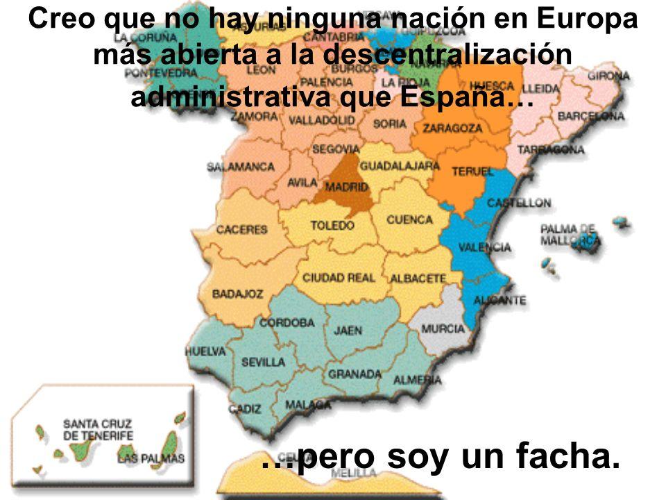 Creo que no hay ninguna nación en Europa más abierta a la descentralización administrativa que España…