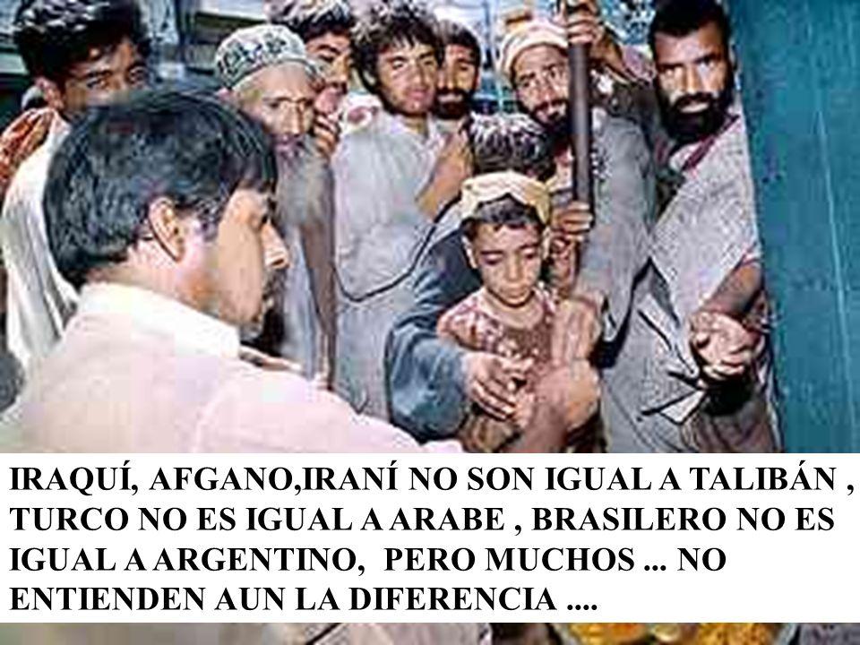 IRAQUÍ, AFGANO,IRANÍ NO SON IGUAL A TALIBÁN , TURCO NO ES IGUAL A ARABE , BRASILERO NO ES IGUAL A ARGENTINO, PERO MUCHOS ...
