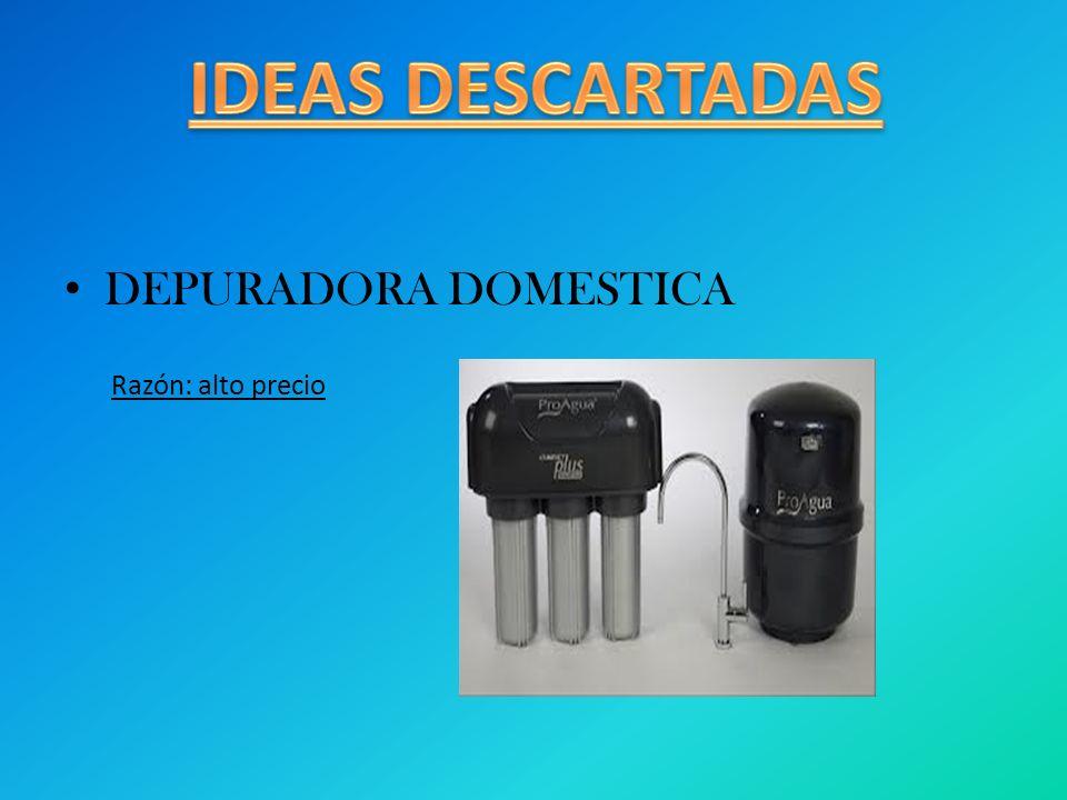 IDEAS DESCARTADAS DEPURADORA DOMESTICA Razón: alto precio
