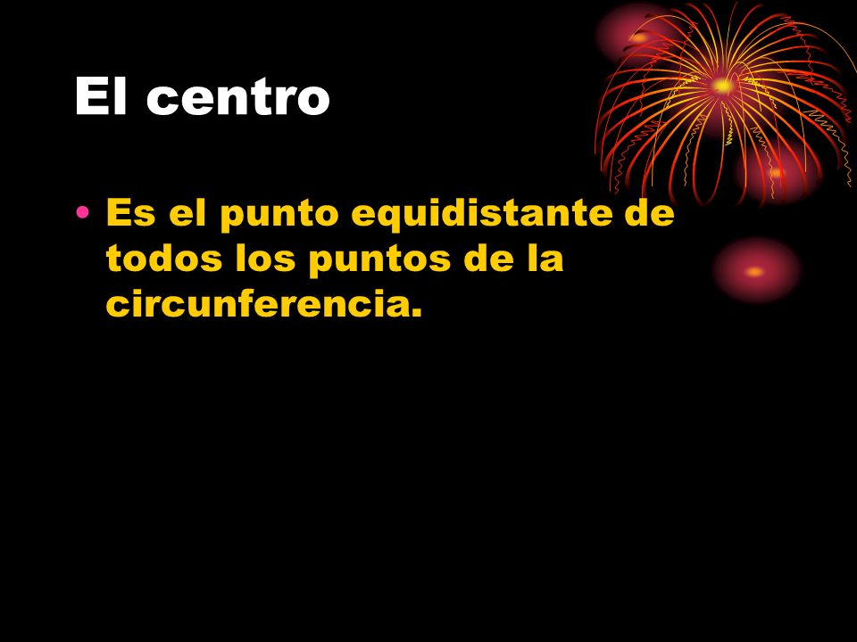 El centro Es el punto equidistante de todos los puntos de la circunferencia.