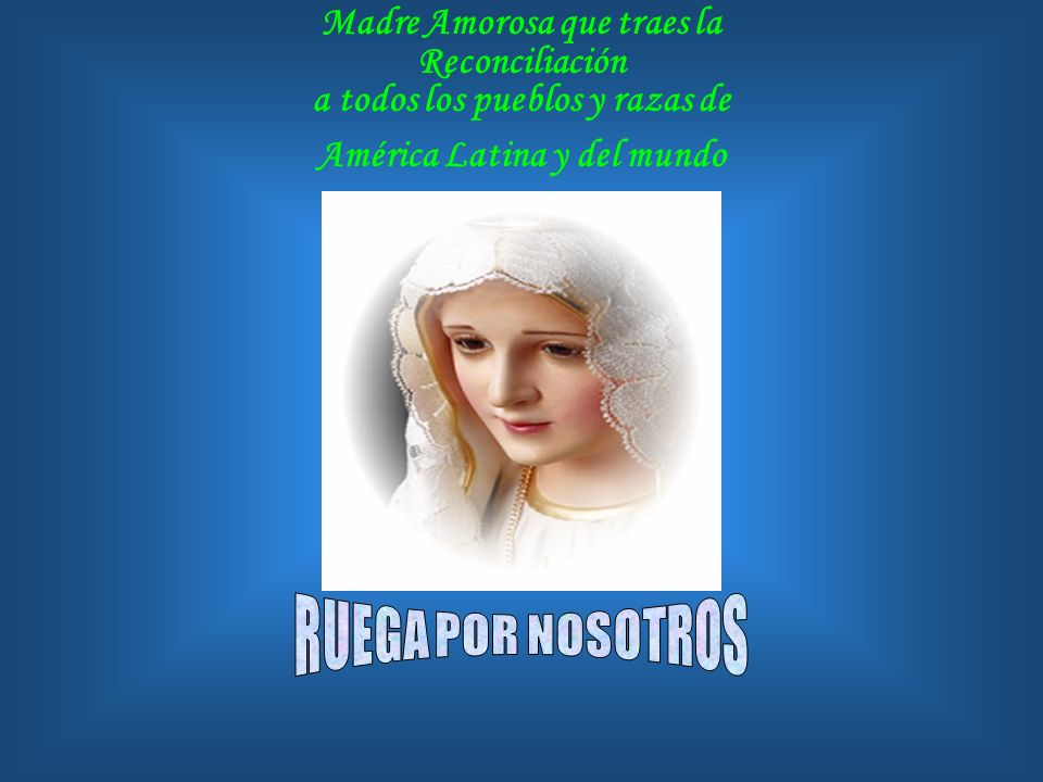 Madre Amorosa que traes la Reconciliación a todos los pueblos y razas de América Latina y del mundo
