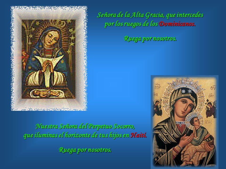 Señora de la Alta Gracia, que intercedes por los ruegos de los Dominicanos. Ruega por nosotros.