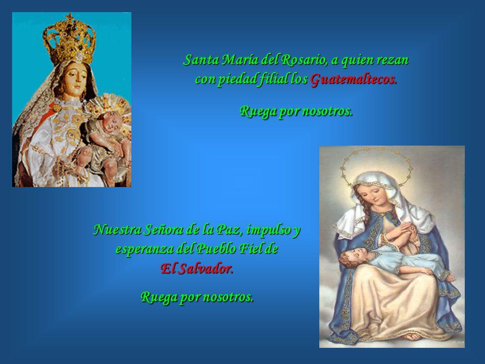 Santa María del Rosario, a quien rezan con piedad filial los Guatemaltecos. Ruega por nosotros.