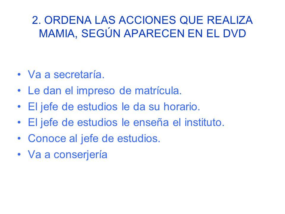 2. ORDENA LAS ACCIONES QUE REALIZA MAMIA, SEGÚN APARECEN EN EL DVD